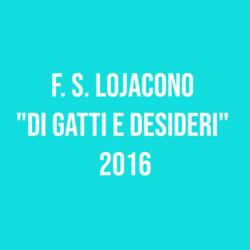 """F. S. Lojacono """"Di gatti e desideri"""" 2016"""