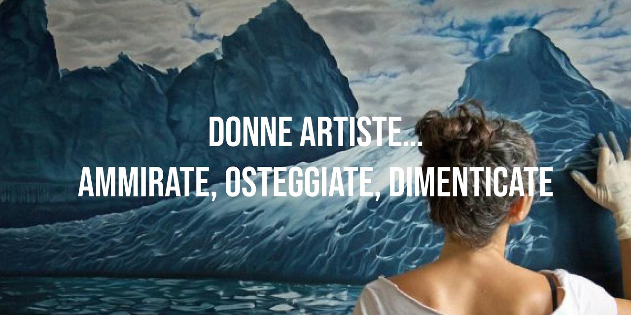 Donne artiste…ammirate, osteggiate, dimenticate